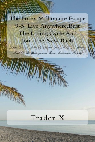 The Forex Millionaire:Escape 9-5, Live Anywhere,Bust The Losing Cycle And Join The New Rich: Little Known Recently Exposed Secret Ways To Become Part Of The Underground Forex Millionaire Society by Trader X (2016-05-20)