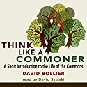 Think like a Commoner: A Short Introduction to the Life of the Commons Audiobook by David Bollier Narrated by David Skulski
