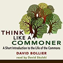 Think like a Commoner: A Short Introduction to the Life of the Commons (       UNABRIDGED) by David Bollier Narrated by David Skulski
