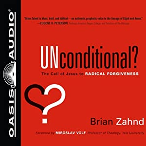 Unconditional?: The Call of Jesus to Radical Forgiveness | [Brian Zahnd]