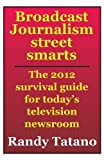 Broadcast Journalism Street Smarts: The 2012 Survival Guide for Today's Television Newsroom