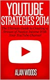 YouTube Strategies 2014: The Ultimate Guide To Creating A Stream Of Passive Income