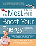The Most Effective Ways on Earth to Boost Your Energy: The Surprising, Unbiased Truth about Using Nutrition, Exercise, Supplements, Stress Relief, and Personal Empowerment to Stay Energized All Day