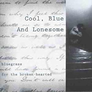 Cool, Blue and Lonesome: Bluegrass for the Broken-Hearted
