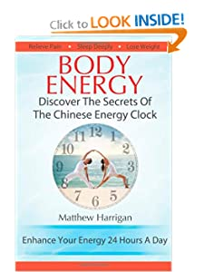 Body Energy – Discover The Secrets Of The Chinese Body Energy Clock (Healthy Living Techniques: Learn The Secret Of Tai Chi Chuan and Qi Gong Masters) [Kindle Edition] — by Matthew Harrigan