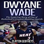 Dwyane Wade: The Inspiring Story of One of Basketball's Greatest Shooting Guards | Clayton Geoffreys