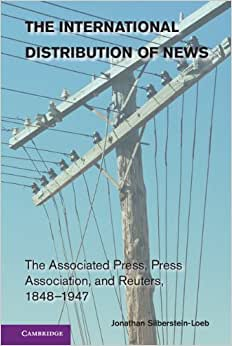 The International Distribution Of News: The Associated Press, Press Association, And Reuters, 1848-1947 (Cambridge Studies In The Emergence Of Global Enterprise)
