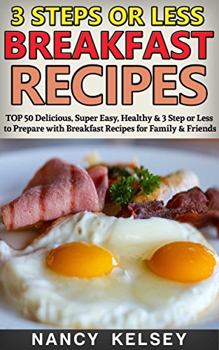 Breakfast Recipes: Top 50 Delicious, Super Easy, Healthy 3 Steps Or Less Breakfast Recipes For Family & Friends by Nancy Kelsey