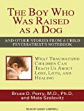 The Boy Who Was Raised as a Dog: And Other Stories from a Child Psychiatrists Notebook: What Traumatized Children Can Teach Us about Loss, Love, and Healing