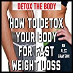 Detox the Body: How to Detox Your Body for Fast Weight Loss | Alex Grayson