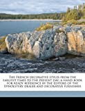 The French decorative styles from the earliest times to the present day; a hand-book for ready reference by the editors of the Upholstery dealer and decorative furnisher