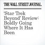 'Star Trek Beyond' Review: Boldly Going Where It Has Been | Joe Morgenstern