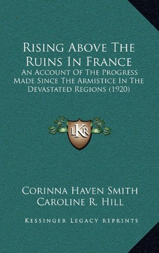 Rising Above The Ruins In France: An Account Of The Progress Made Since The Armistice In The Devastated Regions (1920) PDF