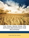 The Ideal Made Real: Or, Applied Metaphysics for Beginners