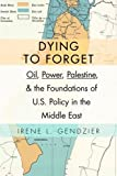 "Irene L. Gendzier, ""Dying to Forget: Oil, Power, Palestine, and the Foundations of U.S. Policy in the Middle East"" (Columbia UP, 2015)"