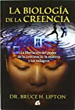 La biologia de la creencia / The Biology of Belief: La liberacion del poder de la conciencia, la materia y los milagros / Unleashing the Power of Consciousness, Matter and Miracles (Spanish Edition)