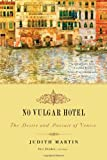 No Vulgar Hotel: The Desire and Pursuit of Venice (0393330605) by Martin, Judith