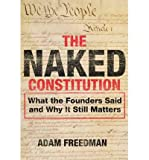 img - for [ { THE NAKED CONSTITUTION: WHAT THE FOUNDERS SAID AND WHY IT STILL MATTERS } ] by Freedman, Adam (AUTHOR) Oct-09-2012 [ Hardcover ] book / textbook / text book