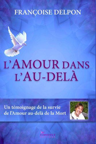 Françoise Delpon - L'Amour dans l'Au-delà: Un témoignage de la survie de l'Amour au-delà de la mort (French Edition)