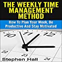 Time Management: Weekly Time Management Method: How to Plan Your Week, Be Productive and Stay Motivated Audiobook by Stephen Hall Narrated by Jack Smith