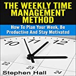 Time Management: Weekly Time Management Method: How to Plan Your Week, Be Productive and Stay Motivated | Stephen Hall