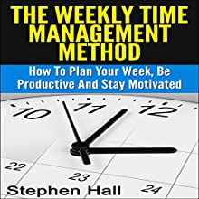 Time Management: Weekly Time Management Method: How to Plan Your Week, Be Productive and Stay Motivated (       UNABRIDGED) by Stephen Hall Narrated by Jack Smith
