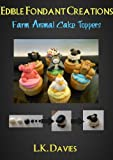Fondant Cake Toppers: Farm Animals (Edible Fondant Creations)