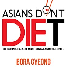 Asians Don't Diet: The Food and Lifestyle of Asians to Live a Long and Healthy Life (       UNABRIDGED) by Bora Gyeong Narrated by Robin McKay