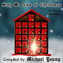 Sing We Now of Christmas: An Advent Anthology (       UNABRIDGED) by Michael D. Young, Betsy Love, C. Michelle Jefferies, Brian C. Ricks, Janet Olsen, Teresa G. Osgood, Susan Dayley Narrated by Martin Wilde