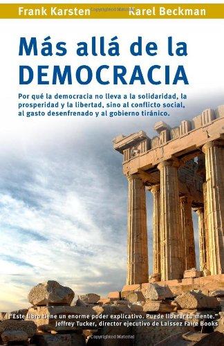 Mas alla de la democracia: Por que la democracia no lleva a la solidaridad,  la prosperidad y la libertad, sino al conflicto social,  al gasto desenfrenado y al gobierno tiranico.