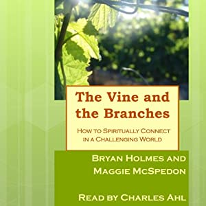 The Vine and the Branches: How to Spiritually Connect in a Challenging World | [Bryan Holmes, Maggie McSpedon]