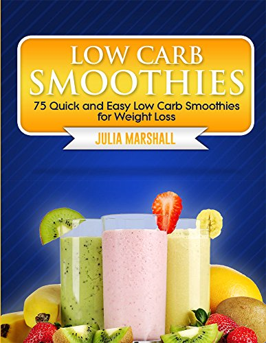 Low Carb Smoothies:  75 Quick and Easy Low Carb Smoothies for Weight Loss by Julia Marshall