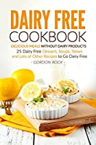 DAIRY FREE COOKBOOK - DELICIOUS MEALS WITHOUT DAIRY PRODUCTS: 25 DAIRY FREE DESSERT, SOUPS, STEWS AND LOTS OF OTHER RECIPES TO GO DAIRY FREE