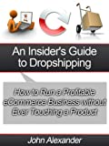 An Insider's Guide to Drop Shipping: How to Run a Profitable eCommerce Business without Ever Touching a Product