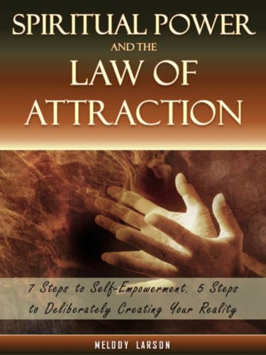 Spiritual Power and the Law of Attraction: 7 Steps to Self-Empowerment, 5 Steps to Deliberately Creating Your Reality PDF
