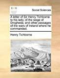 Henry Tichborne A letter of Sir Henry Tichborne to his lady, of the siege of Drogheda; and other passages of the wars of Ireland where he commanded.