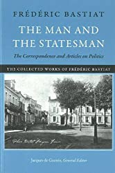 The Man and the Statesman: The Correspondence and Articles on Politics (The Collected Works of Frederic Bastiat)