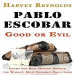 Pablo Escobar: Good or Evil: Learn the Real History Behind the World's Most Infamous Drug Lord | Harvey Reynolds