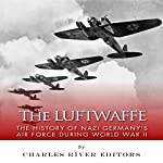 The Luftwaffe: The History of Nazi Germany's Air Force during World War II |  Charles River Editors