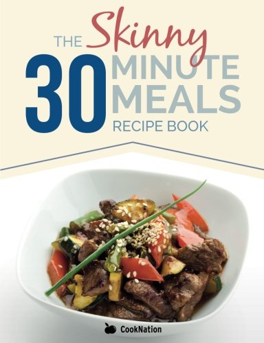 The Skinny 30 Minute Meals Recipe Book: Great Food, Easy Recipes, Prepared & Cooked In 30 Minutes Or Less.  All Under 300, 400 & 500 Calories (Paperback)