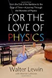 img - for For the Love of Physics: From the End of the Rainbow to the Edge Of Time - A Journey Through the Wonders of Physics by Walter Lewin (2011-05-03) book / textbook / text book