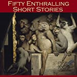 Fifty Enthralling Short Stories | W. F. Harvey,Rudyard Kipling,J. D. Beresford,Ambrose Bierce,M. R. James,Kate Chopin,O. Henry