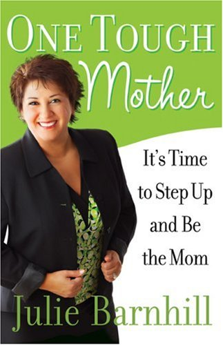 One Tough Mother: It's Time to Step Up and Be the Mom, Julie Barnhill