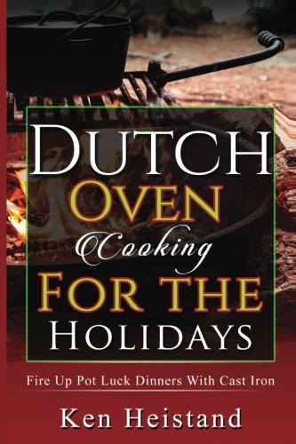 Dutch Oven Cooking For The Holidays: Fire Up Pot Luck Dinners With Cast Iron by Ken Heistand