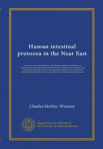 Human intestinal protozoa in the Near East: an inquiry into some problems affecting the spread and incidence of intestinal protozoal infections of ... and treatment of amoebic dysentery and an... PDF Download Free