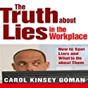 The Truth About Lies in the Workplace: How to Spot Liars and What to Do About Them Audiobook by Carol Kinsey Goman, PhD Narrated by Rose Itzcovitz