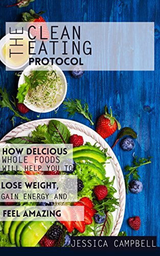 The Clean Eating Protocol: How Delicious Whole Foods Will Help You to Lose Weight, Gain Energy and Feel Amazing (Healthy Body, Healthy Mind) by Jessica Campbell