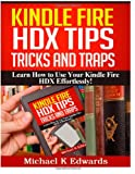 Michael K Edwards Kindle Fire HDX Tips, Tricks and Traps: Learn How to Use Your Kindle Fire HDX Effortlessly!
