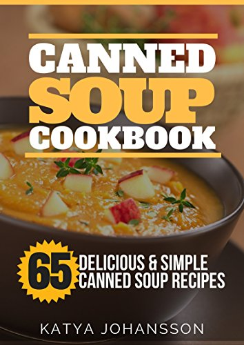 Canned Soup Cookbook: 65 Delicious & Simple Canned Soup Recipes by Katya Johansson