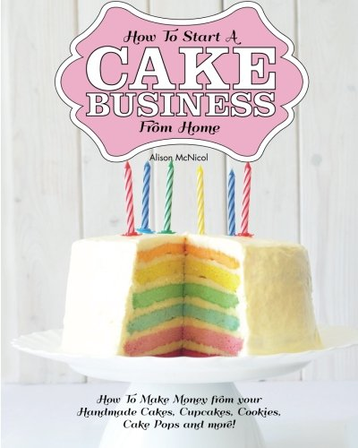 How To Start A Cake Business From Home: How To Make Money from your Handmade Cakes, Cupcakes, Cake Pops and more!